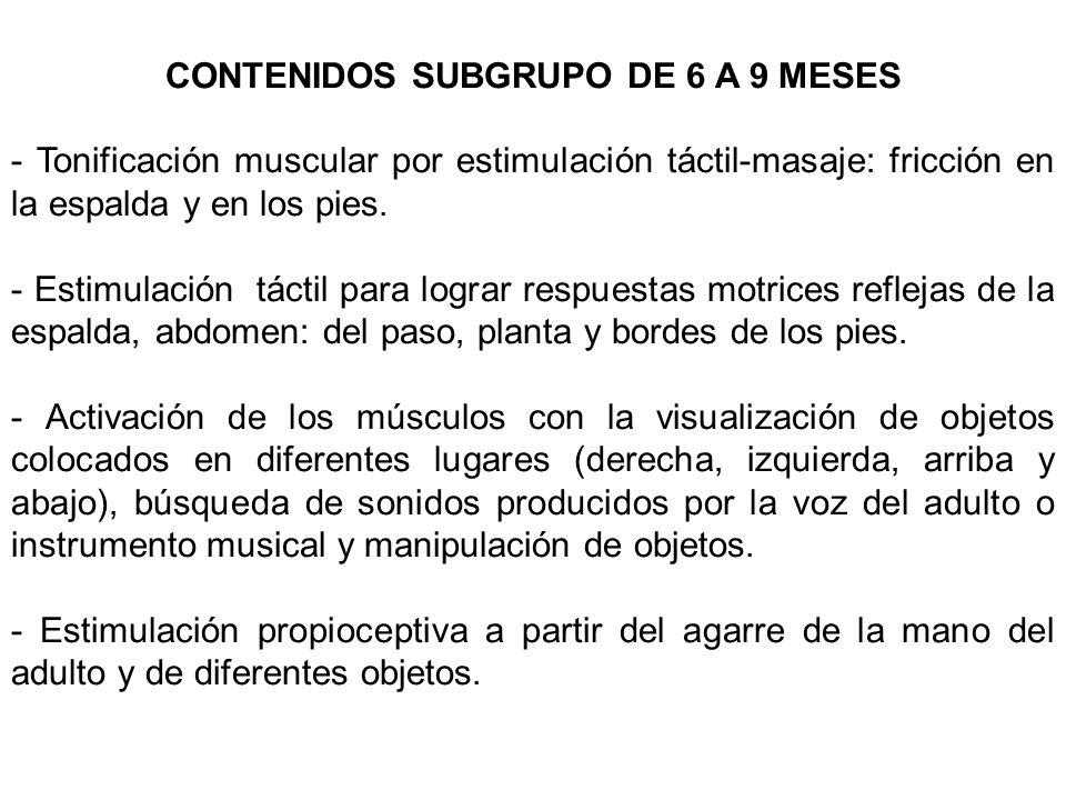 CONTENIDOS SUBGRUPO DE 6 A 9 MESES - Tonificación muscular por estimulación táctil-masaje: fricción en la espalda y en los pies. - Estimulación táctil