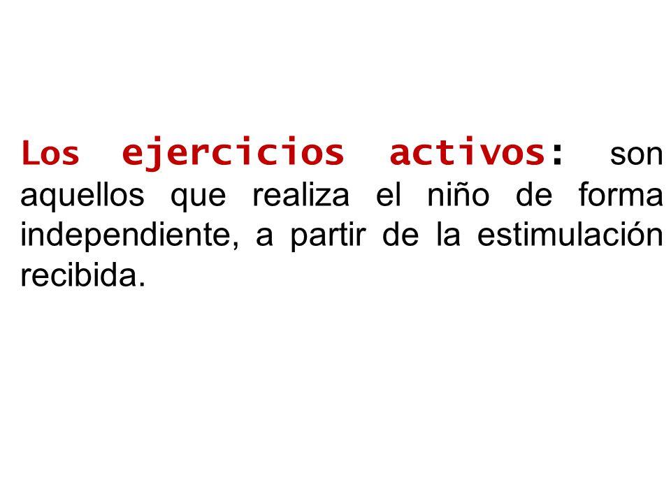Los ejercicios activos: son aquellos que realiza el niño de forma independiente, a partir de la estimulación recibida.