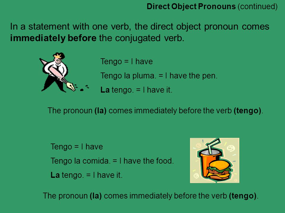 Direct Object Pronouns (continued) In a statement with one verb, the direct object pronoun comes immediately before the conjugated verb.