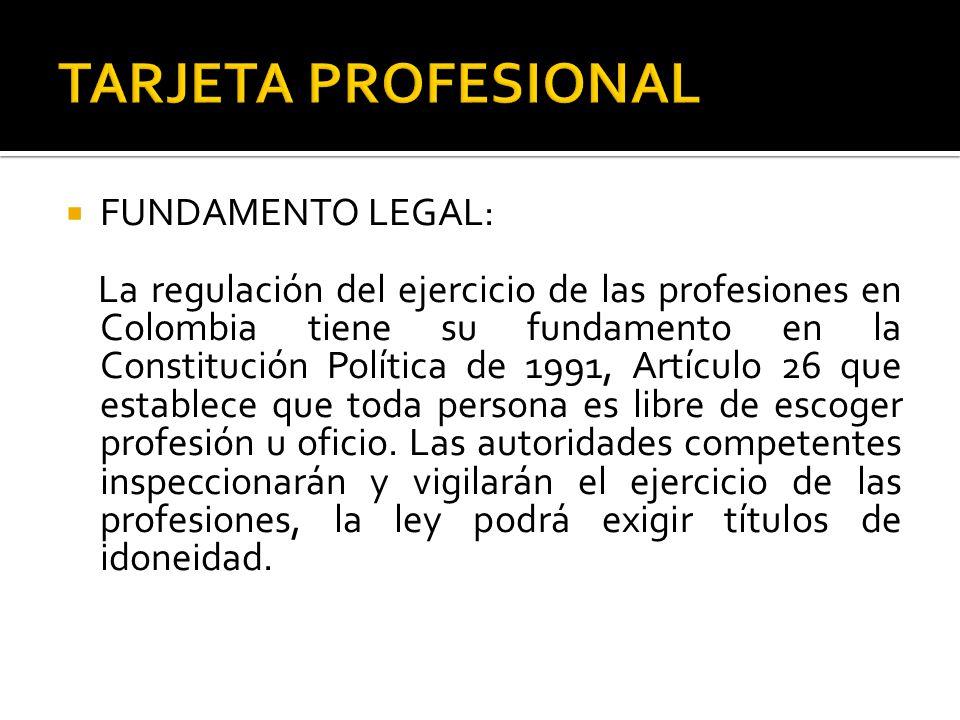  FUNDAMENTO LEGAL: La regulación del ejercicio de las profesiones en Colombia tiene su fundamento en la Constitución Política de 1991, Artículo 26 que establece que toda persona es libre de escoger profesión u oficio.