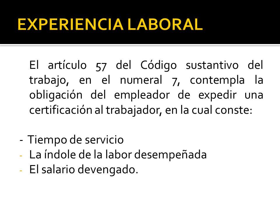 El artículo 57 del Código sustantivo del trabajo, en el numeral 7, contempla la obligación del empleador de expedir una certificación al trabajador, en la cual conste: - Tiempo de servicio - La índole de la labor desempeñada - El salario devengado.