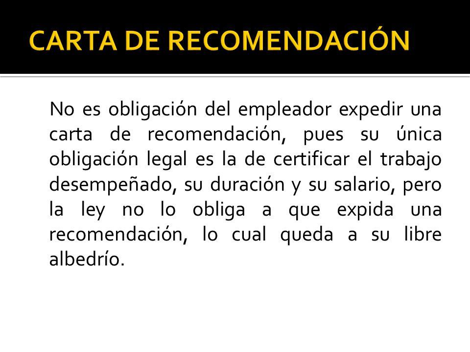 No es obligación del empleador expedir una carta de recomendación, pues su única obligación legal es la de certificar el trabajo desempeñado, su duración y su salario, pero la ley no lo obliga a que expida una recomendación, lo cual queda a su libre albedrío.