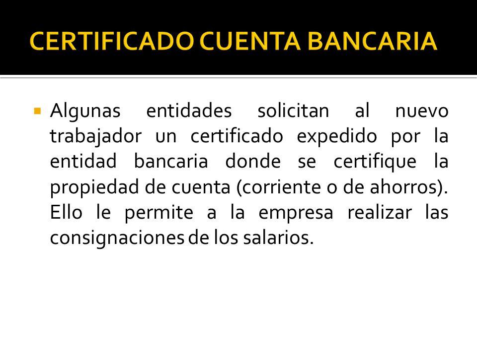  Algunas entidades solicitan al nuevo trabajador un certificado expedido por la entidad bancaria donde se certifique la propiedad de cuenta (corriente o de ahorros).