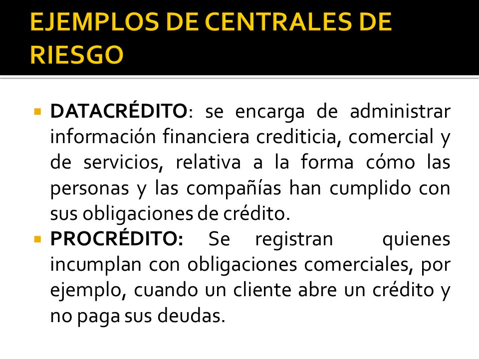  DATACRÉDITO: se encarga de administrar información financiera crediticia, comercial y de servicios, relativa a la forma cómo las personas y las compañías han cumplido con sus obligaciones de crédito.