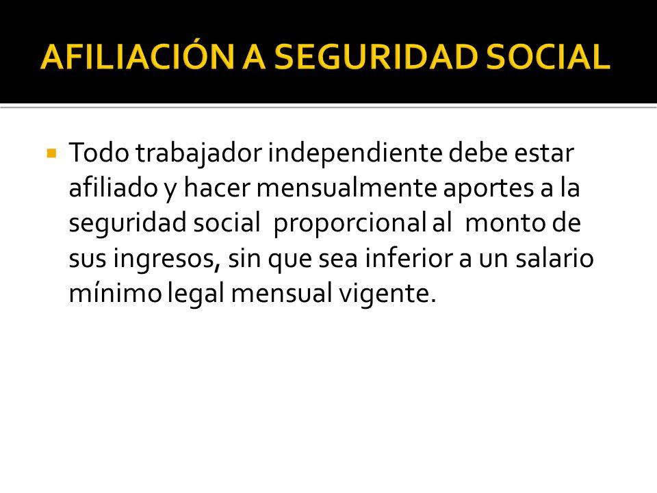  Todo trabajador independiente debe estar afiliado y hacer mensualmente aportes a la seguridad social proporcional al monto de sus ingresos, sin que sea inferior a un salario mínimo legal mensual vigente.