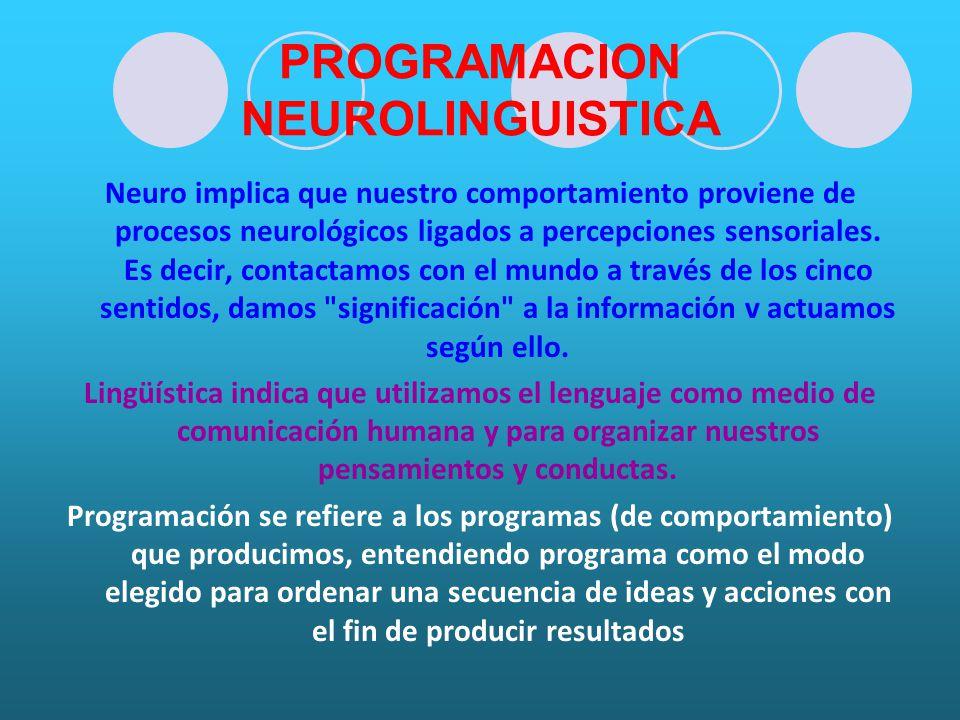 PROGRAMACION NEUROLINGUISTICA Neuro implica que nuestro comportamiento proviene de procesos neurológicos ligados a percepciones sensoriales.