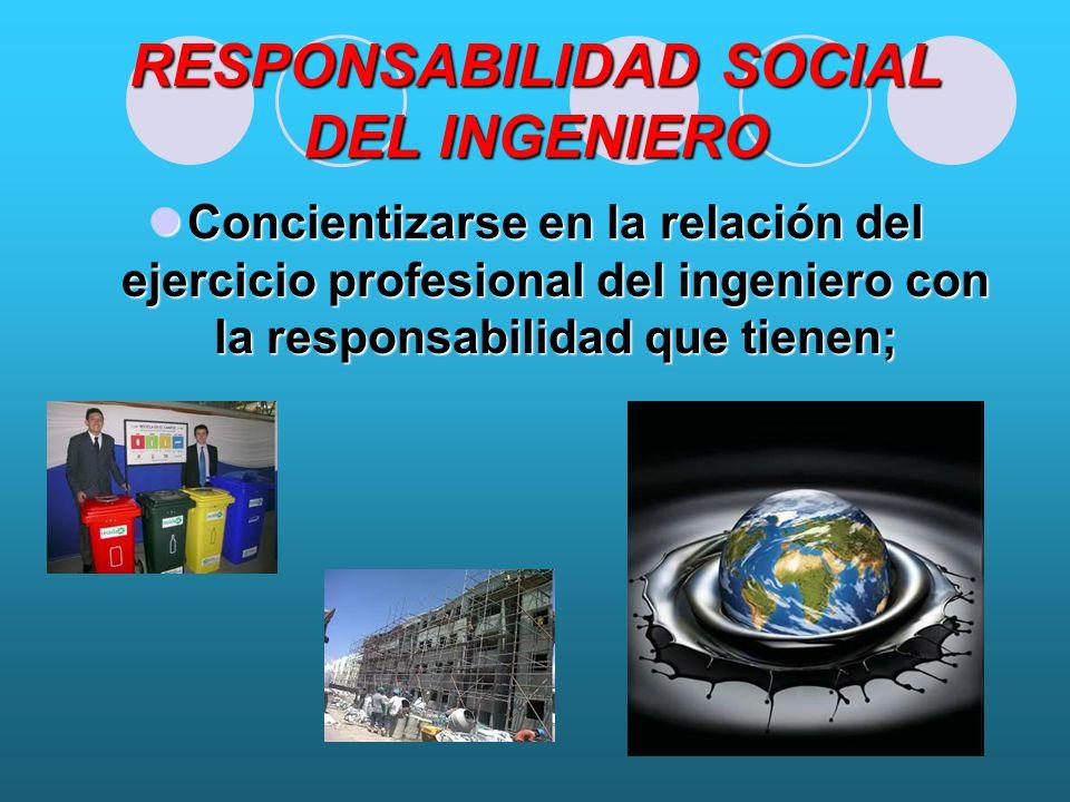 RESPONSABILIDAD SOCIAL DEL INGENIERO Concientizarse en la relación del ejercicio profesional del ingeniero con la responsabilidad que tienen; Concientizarse en la relación del ejercicio profesional del ingeniero con la responsabilidad que tienen;