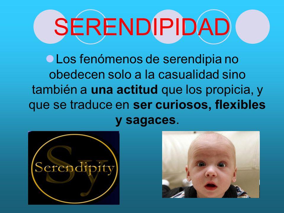SERENDIPIDAD Los fenómenos de serendipia no obedecen solo a la casualidad sino también a una actitud que los propicia, y que se traduce en ser curiosos, flexibles y sagaces.