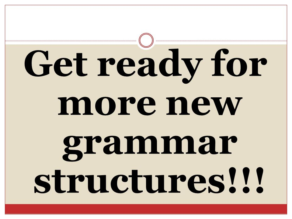 Get ready for more new grammar structures!!!