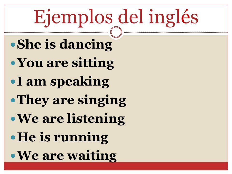Ejemplos del inglés She is dancing You are sitting I am speaking They are singing We are listening He is running We are waiting