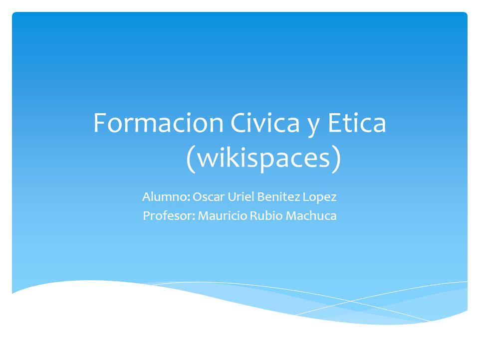 Formacion Civica y Etica (wikispaces) Alumno: Oscar Uriel Benitez Lopez Profesor: Mauricio Rubio Machuca
