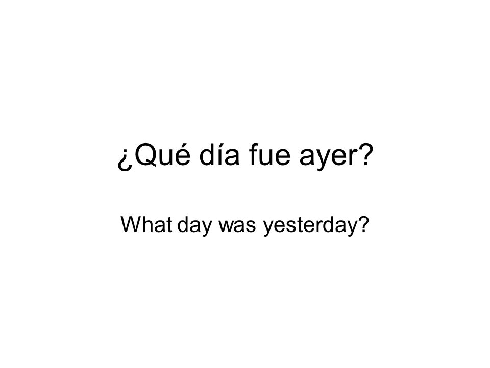 ¿Qué día fue ayer What day was yesterday