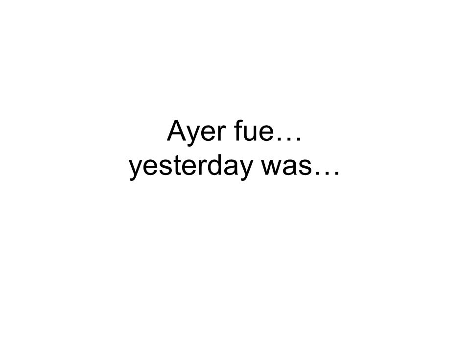 Ayer fue… yesterday was…