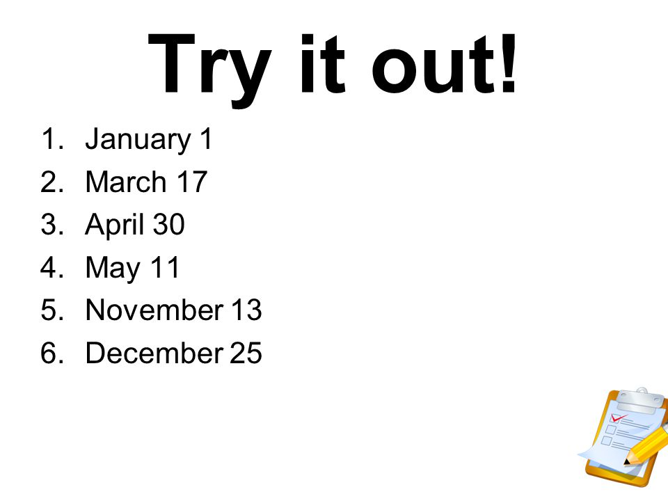 Try it out! 1.January 1 2.March 17 3.April 30 4.May 11 5.November 13 6.December 25