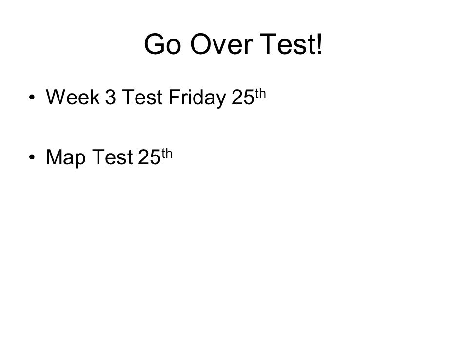Go Over Test! Week 3 Test Friday 25 th Map Test 25 th