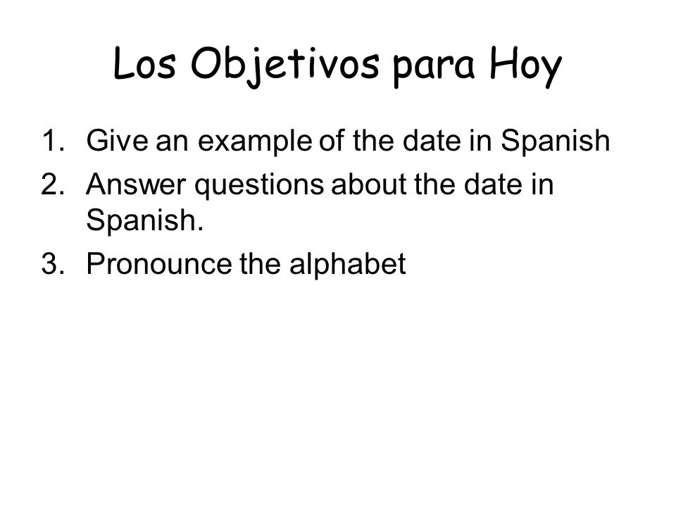 Los Objetivos para Hoy 1.Give an example of the date in Spanish 2.Answer questions about the date in Spanish.