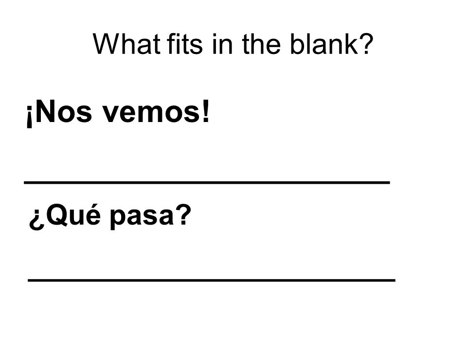 What fits in the blank ¡Nos vemos! _____________________ ¿Qué pasa _______________________
