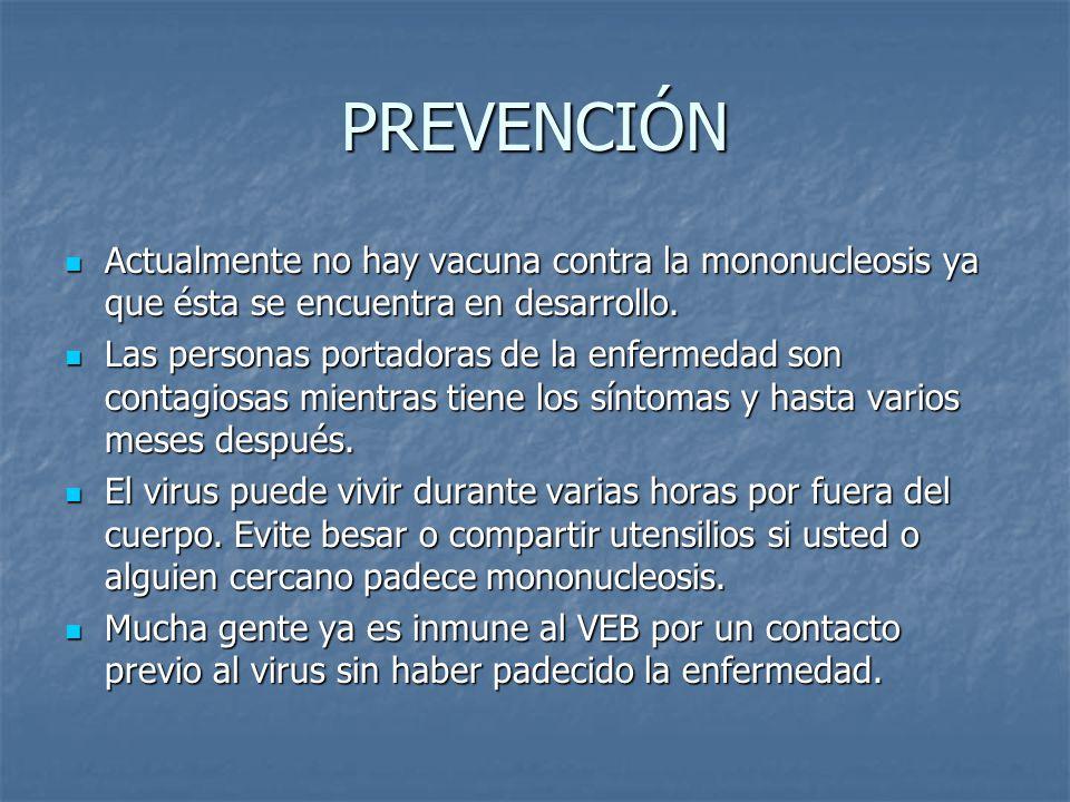 PREVENCIÓN Actualmente no hay vacuna contra la mononucleosis ya que ésta se encuentra en desarrollo.