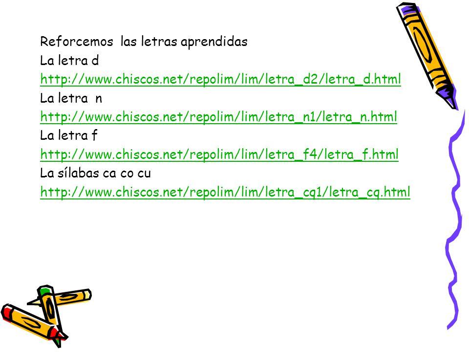 Reforcemos las letras aprendidas La letra d http://www.chiscos.net/repolim/lim/letra_d2/letra_d.html La letra n http://www.chiscos.net/repolim/lim/letra_n1/letra_n.html La letra f http://www.chiscos.net/repolim/lim/letra_f4/letra_f.html La sílabas ca co cu http://www.chiscos.net/repolim/lim/letra_cq1/letra_cq.html