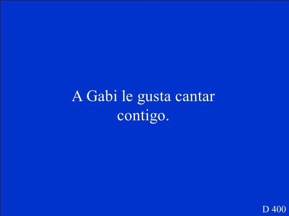 Use the words given to write a complete sentence to say what Gabi likes to do and with whom: cantar / tú D 400