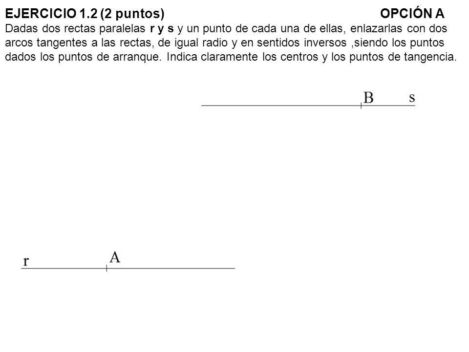 EJERCICIO 1.2 (2 puntos)OPCIÓN A Dadas dos rectas paralelas r y s y un punto de cada una de ellas, enlazarlas con dos arcos tangentes a las rectas, de igual radio y en sentidos inversos,siendo los puntos dados los puntos de arranque.