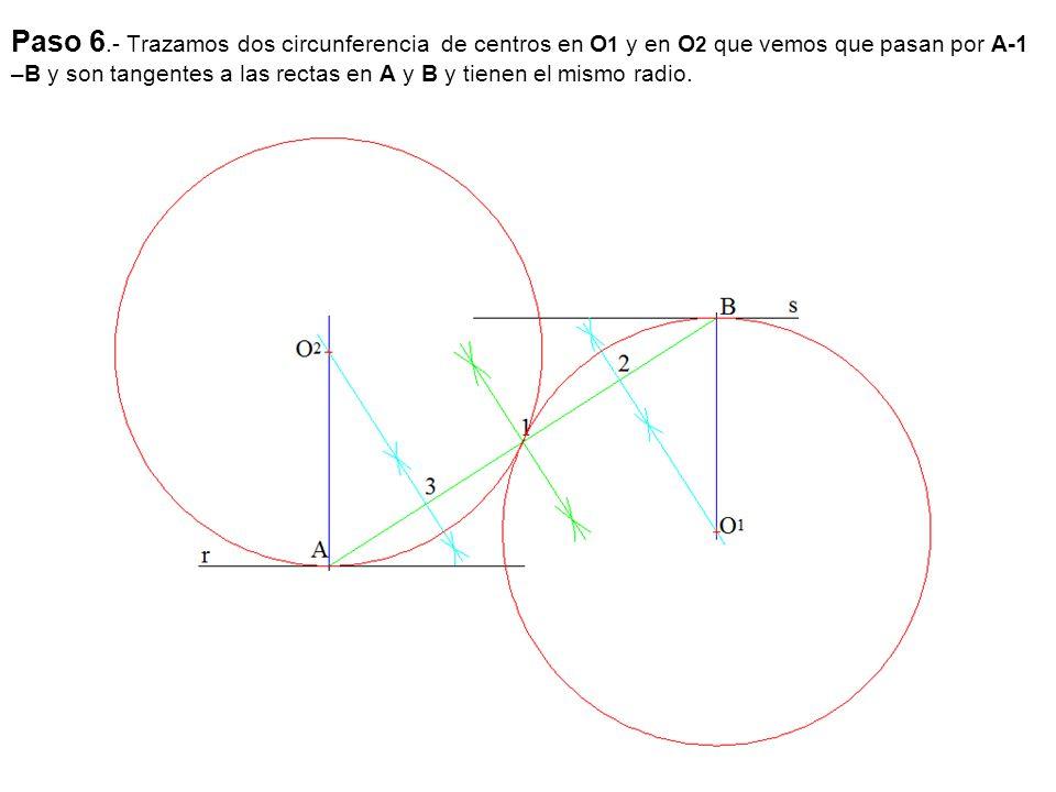 Paso 6.- Trazamos dos circunferencia de centros en O 1 y en O 2 que vemos que pasan por A-1 –B y son tangentes a las rectas en A y B y tienen el mismo radio.