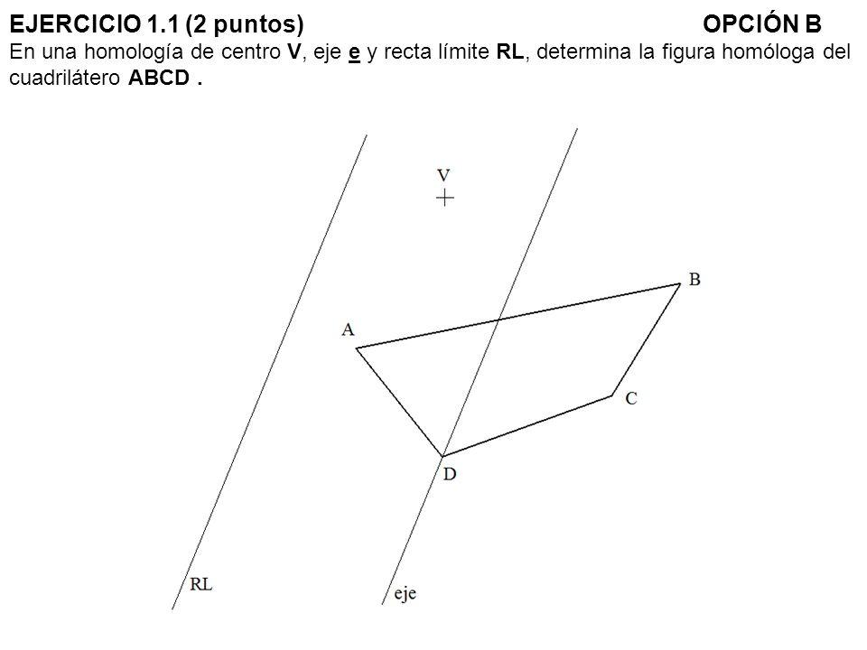EJERCICIO 1.1 (2 puntos)OPCIÓN B En una homología de centro V, eje e y recta límite RL, determina la figura homóloga del cuadrilátero ABCD.