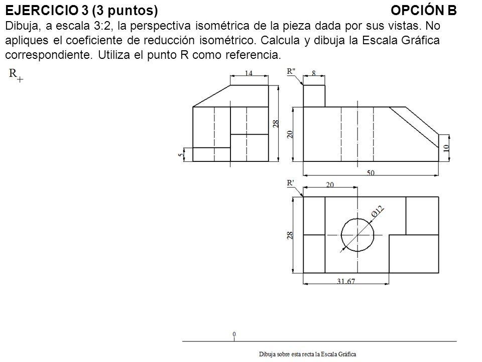 EJERCICIO 3 (3 puntos)OPCIÓN B Dibuja, a escala 3:2, la perspectiva isométrica de la pieza dada por sus vistas.