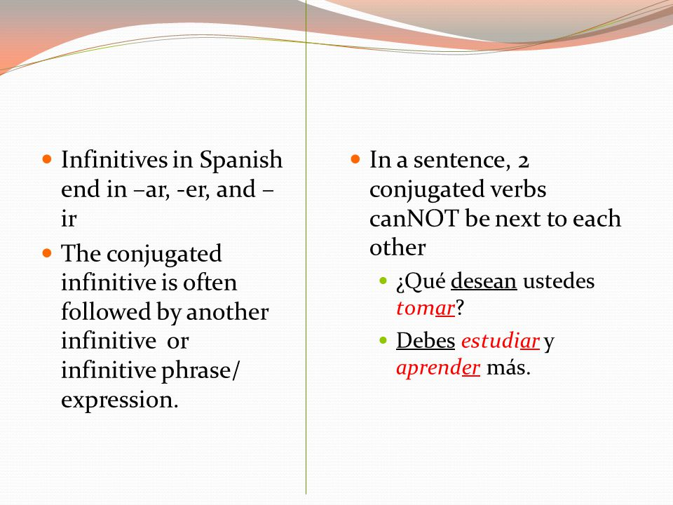 Infinitives in Spanish end in –ar, -er, and – ir The conjugated infinitive is often followed by another infinitive or infinitive phrase/ expression.