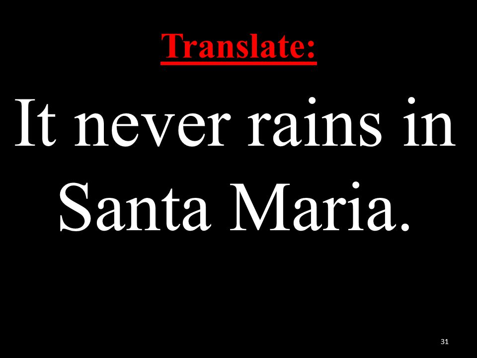 Translate: It never rains in Santa Maria. 31