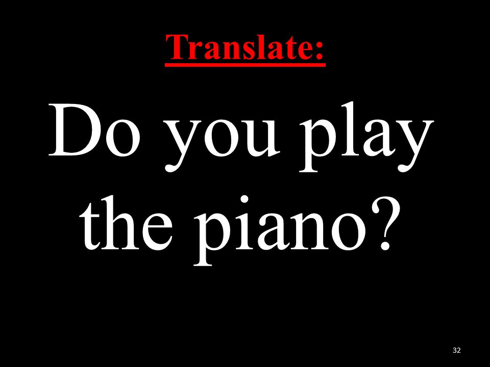 Translate: Do you play the piano 32