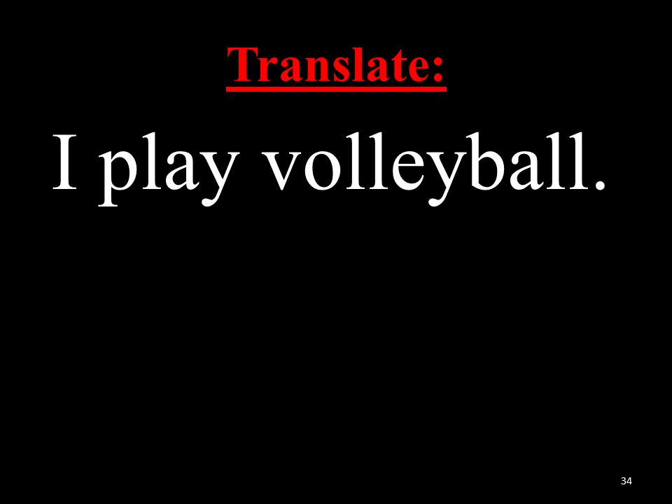 Translate: I play volleyball. 34