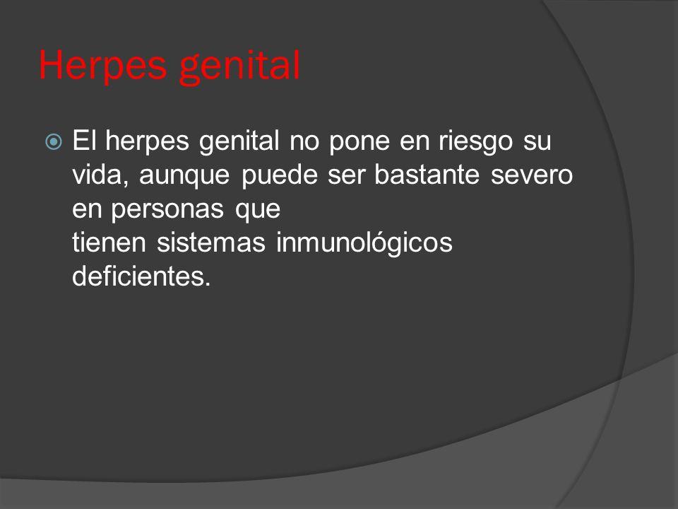 Herpes genital  El herpes genital no pone en riesgo su vida, aunque puede ser bastante severo en personas que tienen sistemas inmunológicos deficient