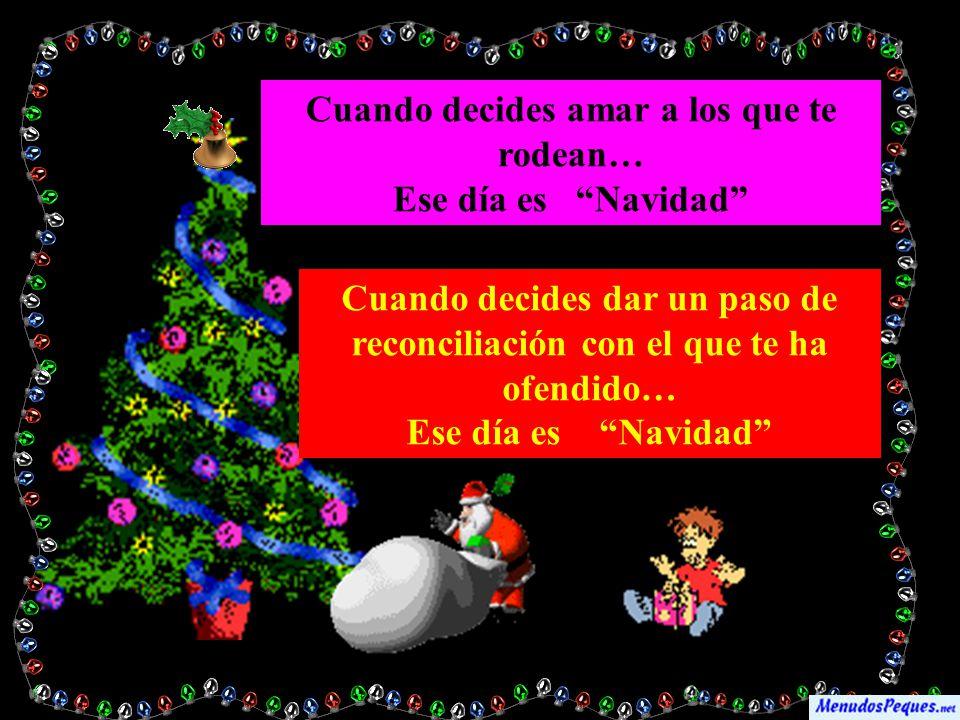 Cuando decides amar a los que te rodean… Ese día es Navidad Cuando decides dar un paso de reconciliación con el que te ha ofendido… Ese día es Navidad