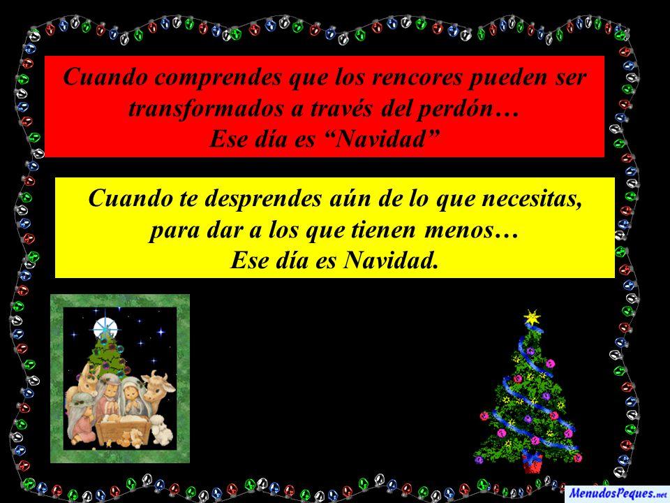 Cuando comprendes que los rencores pueden ser transformados a través del perdón… Ese día es Navidad Cuando te desprendes aún de lo que necesitas, para dar a los que tienen menos… Ese día es Navidad.