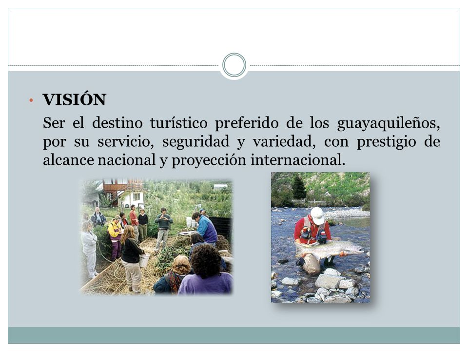 VISIÓN Ser el destino turístico preferido de los guayaquileños, por su servicio, seguridad y variedad, con prestigio de alcance nacional y proyección internacional.