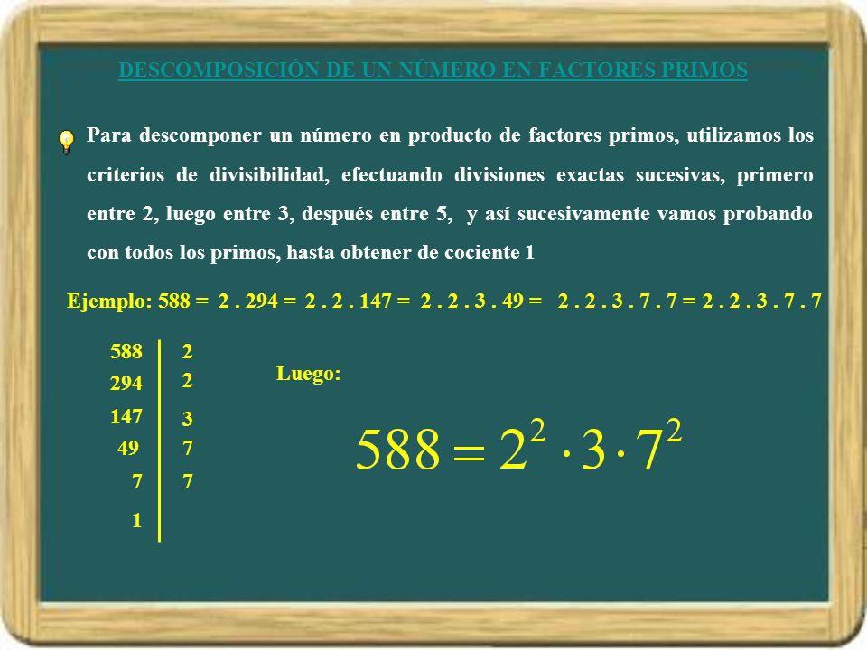 DESCOMPOSICIÓN DE UN NÚMERO EN FACTORES PRIMOS Para descomponer un número en producto de factores primos, utilizamos los criterios de divisibilidad, efectuando divisiones exactas sucesivas, primero entre 2, luego entre 3, después entre 5, y así sucesivamente vamos probando con todos los primos, hasta obtener de cociente 1 Ejemplo: 588 = 5882 294 2 147 3 497 77 1 2.