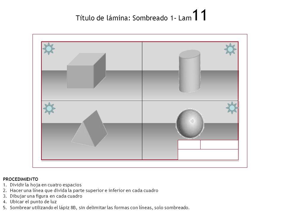 Título de lámina: Sombreado 1– Lam 11 PROCEDIMIENTO 1.Dividir la hoja en cuatro espacios 2.Hacer una línea que divida la parte superior e inferior en
