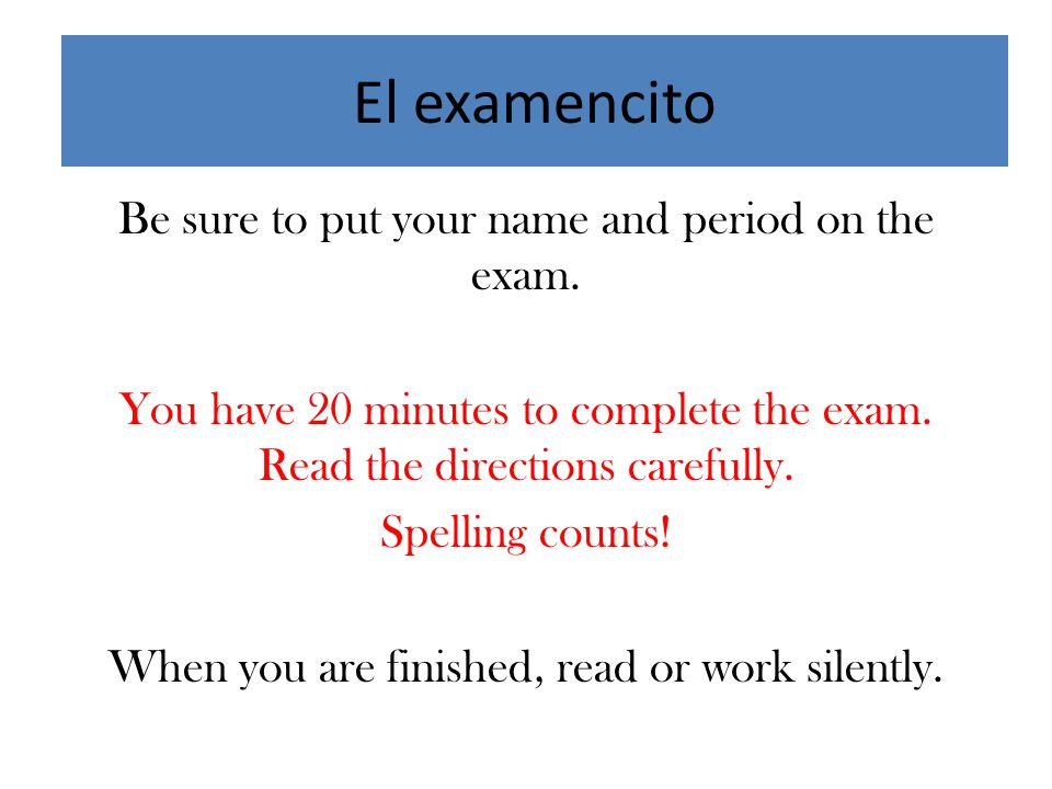 El examencito Be sure to put your name and period on the exam.