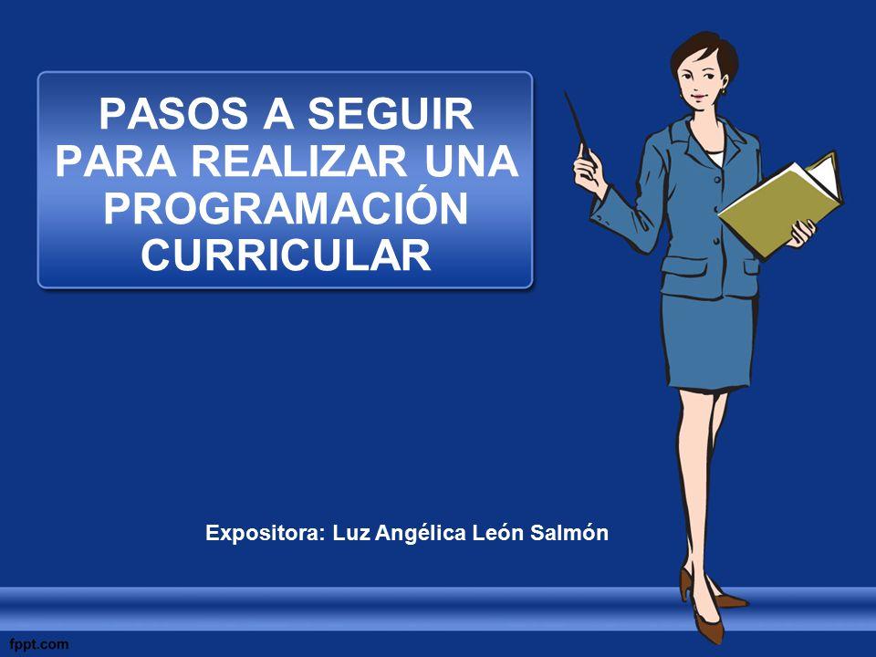 PASOS A SEGUIR PARA REALIZAR UNA PROGRAMACIÓN CURRICULAR Expositora: Luz Angélica León Salmón