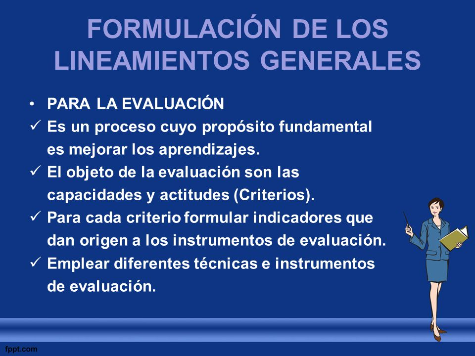FORMULACIÓN DE LOS LINEAMIENTOS GENERALES PARA LA EVALUACIÓN Es un proceso cuyo propósito fundamental es mejorar los aprendizajes. El objeto de la eva