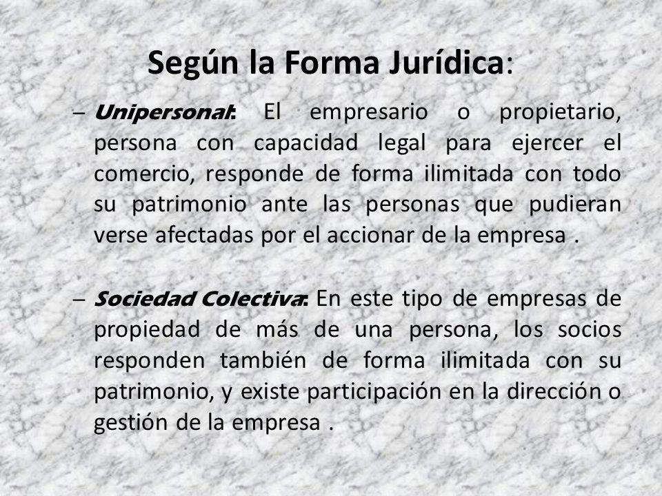 Según la Forma Jurídica: – Unipersonal: El empresario o propietario, persona con capacidad legal para ejercer el comercio, responde de forma ilimitada con todo su patrimonio ante las personas que pudieran verse afectadas por el accionar de la empresa.