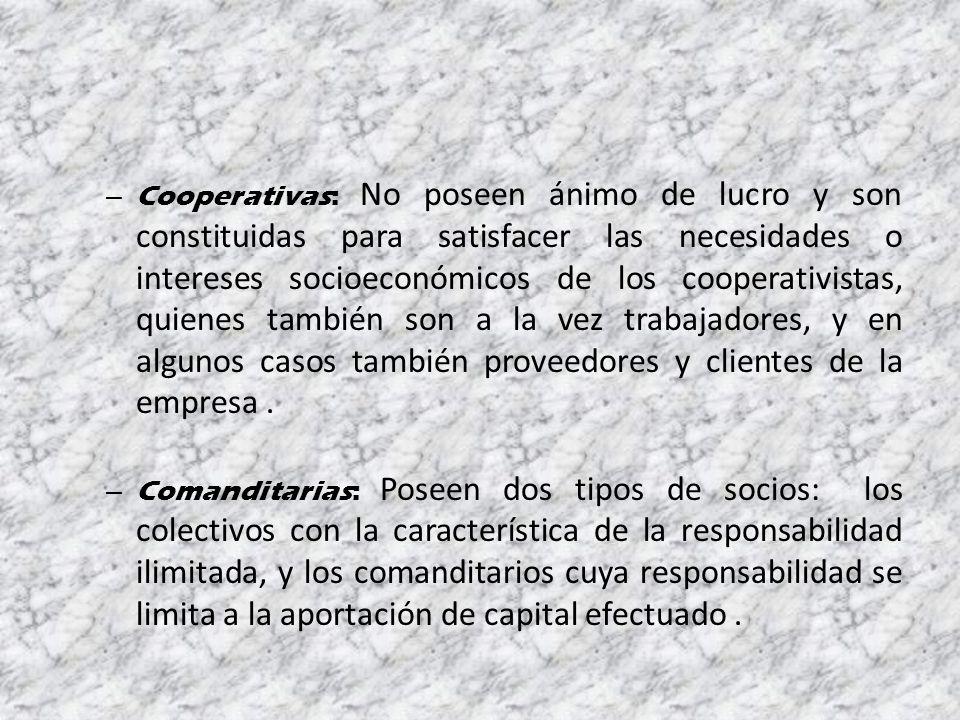 – Cooperativas: No poseen ánimo de lucro y son constituidas para satisfacer las necesidades o intereses socioeconómicos de los cooperativistas, quienes también son a la vez trabajadores, y en algunos casos también proveedores y clientes de la empresa.