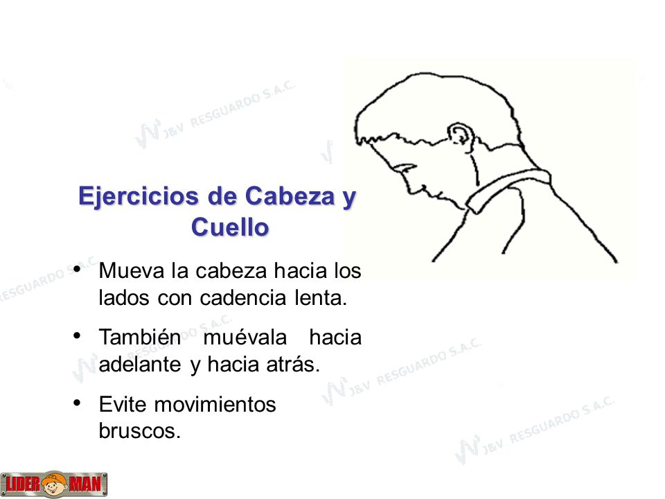 www.liderman.com.pe Ejercicios de Cabeza y Cuello Mueva la cabeza hacia los lados con cadencia lenta. También muévala hacia adelante y hacia atrás. Ev