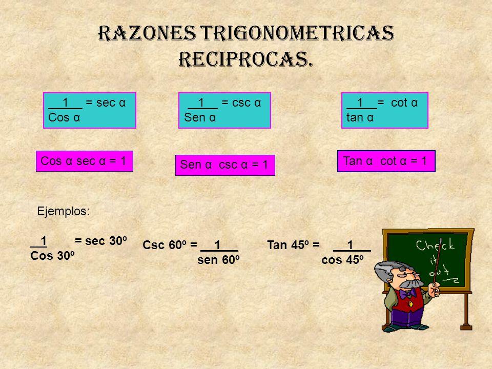 Razones trigonometricas reciprocas. 1 = sec α Cos α 1 = csc α Sen α 1 = cot α tan α Cos α sec α = 1 Sen α csc α = 1 Tan α cot α = 1 Ejemplos: 1 = sec