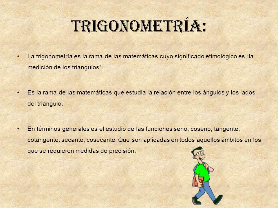 Trigonometría: La trigonometría es la rama de las matemáticas cuyo significado etimológico es la medición de los triángulos .