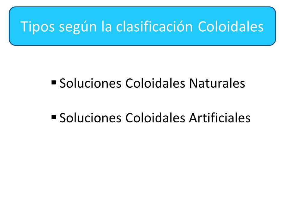  Soluciones Coloidales Naturales  Soluciones Coloidales Artificiales Tipos según la clasificación Coloidales