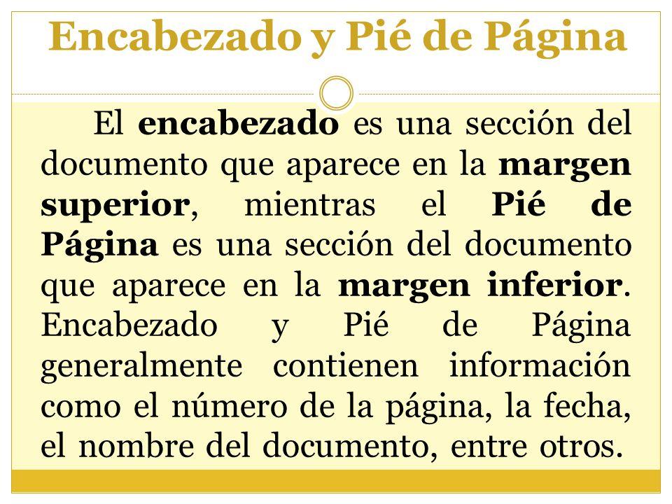 Encabezado y Pié de Página El encabezado es una sección del documento que aparece en la margen superior, mientras el Pié de Página es una sección del