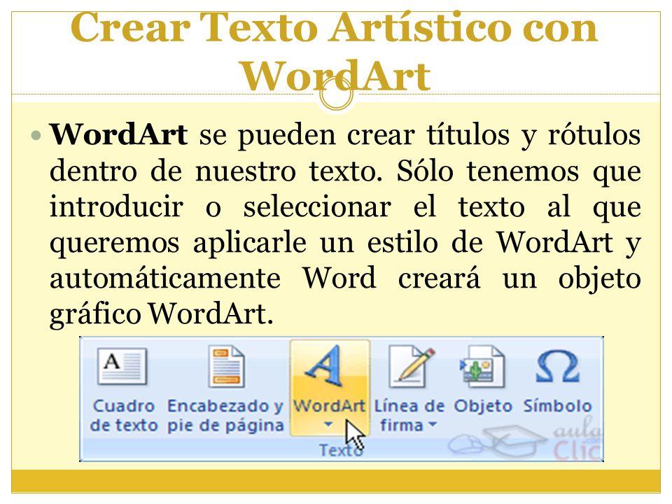 Crear Texto Artístico con WordArt WordArt se pueden crear títulos y rótulos dentro de nuestro texto. Sólo tenemos que introducir o seleccionar el text