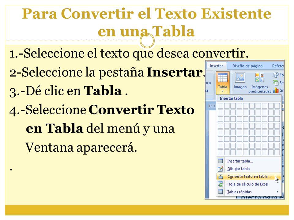 Para Convertir el Texto Existente en una Tabla 1.-Seleccione el texto que desea convertir. 2-Seleccione la pestaña Insertar. 3.-Dé clic en Tabla. 4.-S